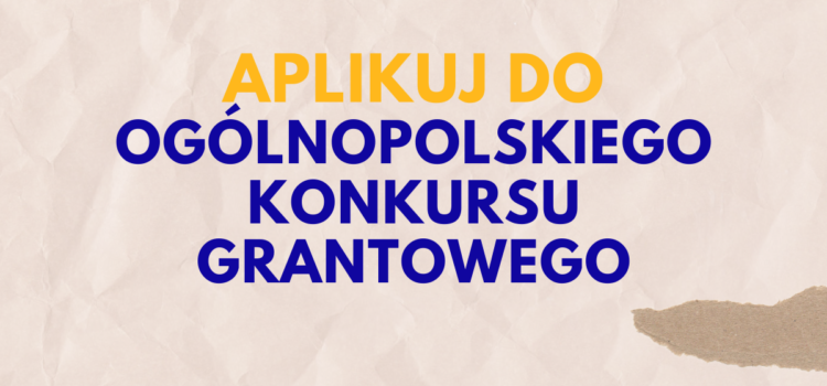 Aplikuj o grant do 40 000 zł w ramach Ogólnopolskiego Konkursu Grantowego!